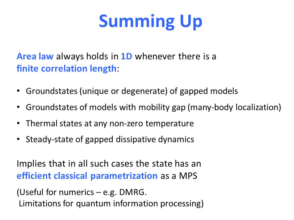 Summing Up Area law always holds in 1D whenever there is a finite correlation length: Groundstates (unique or degenerate) of gapped models Groundstates of models with mobility gap (many-body localization) Thermal states at any non-zero temperature Steady-state of gapped dissipative dynamics Implies that in all such cases the state has an efficient classical parametrization as a MPS (Useful for numerics – e.g.