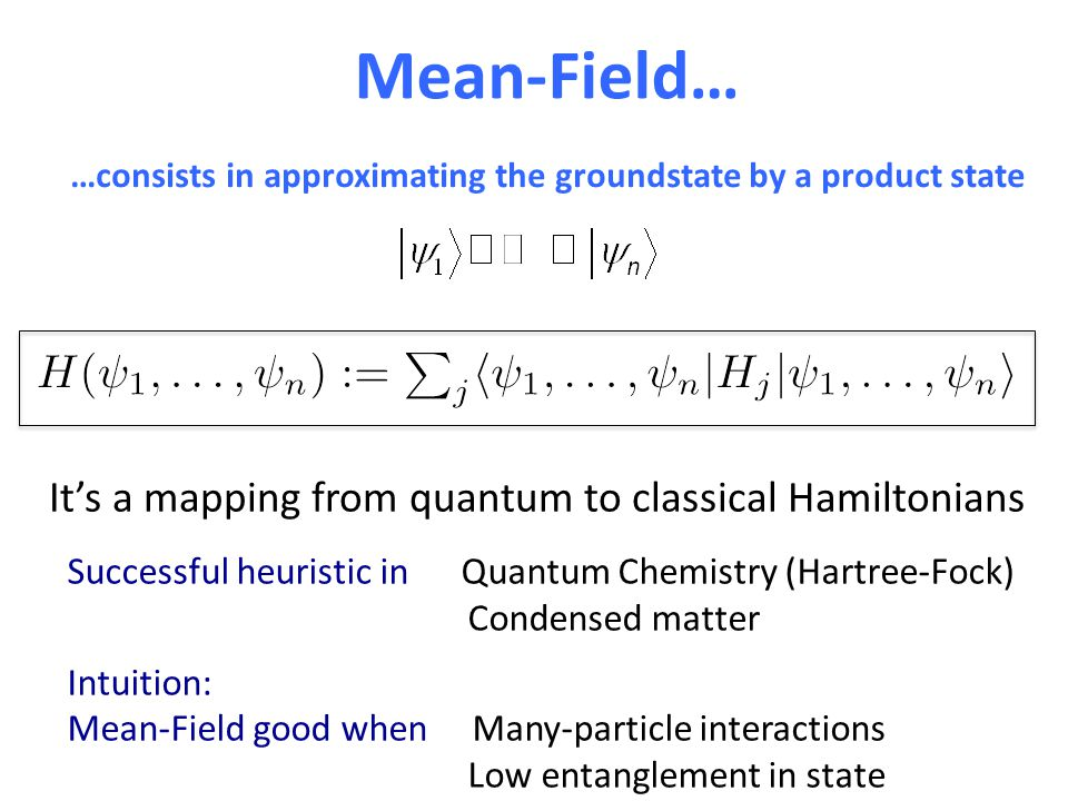 Mean-Field… …consists in approximating the groundstate by a product state Successful heuristic in Quantum Chemistry (Hartree-Fock) Condensed matter In