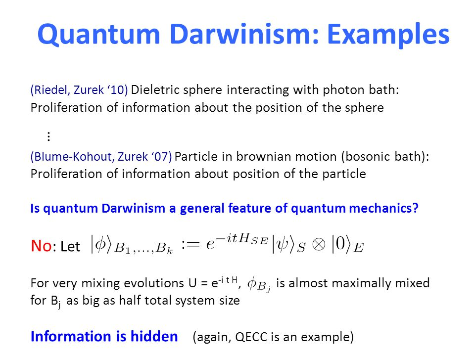 Quantum Darwinism: Examples (Riedel, Zurek '10) Dieletric sphere interacting with photon bath: Proliferation of information about the position of the sphere (Blume-Kohout, Zurek '07) Particle in brownian motion (bosonic bath): Proliferation of information about position of the particle Is quantum Darwinism a general feature of quantum mechanics.