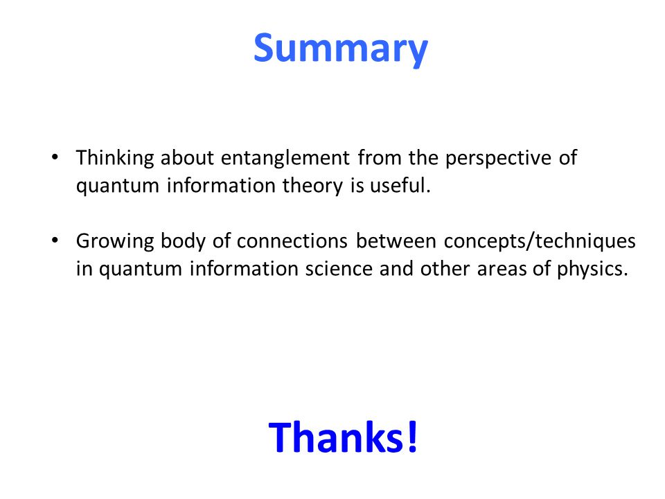 Summary Thinking about entanglement from the perspective of quantum information theory is useful. Growing body of connections between concepts/techniq
