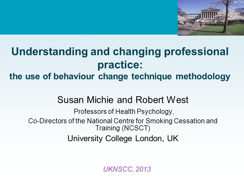 Understanding and changing professional practice: the use of behaviour change technique methodology Susan Michie and Robert West Professors of Health Psychology, Co-Directors of the National Centre for Smoking Cessation and Training (NCSCT) University College London, UK UKNSCC, 2013