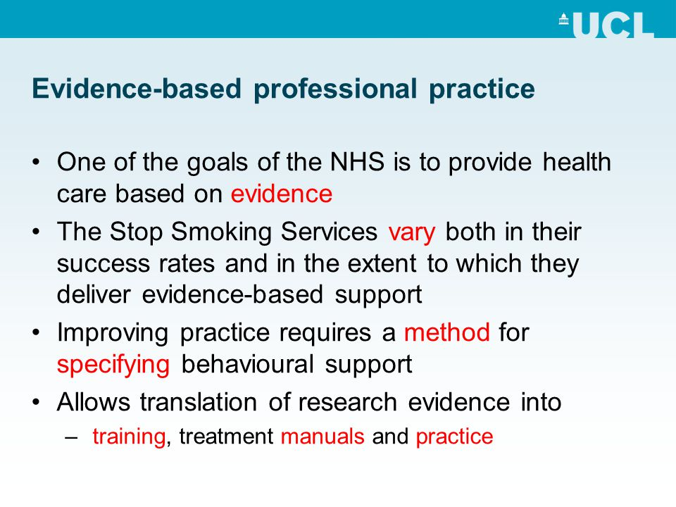 Evidence-based professional practice One of the goals of the NHS is to provide health care based on evidence The Stop Smoking Services vary both in their success rates and in the extent to which they deliver evidence-based support Improving practice requires a method for specifying behavioural support Allows translation of research evidence into – training, treatment manuals and practice