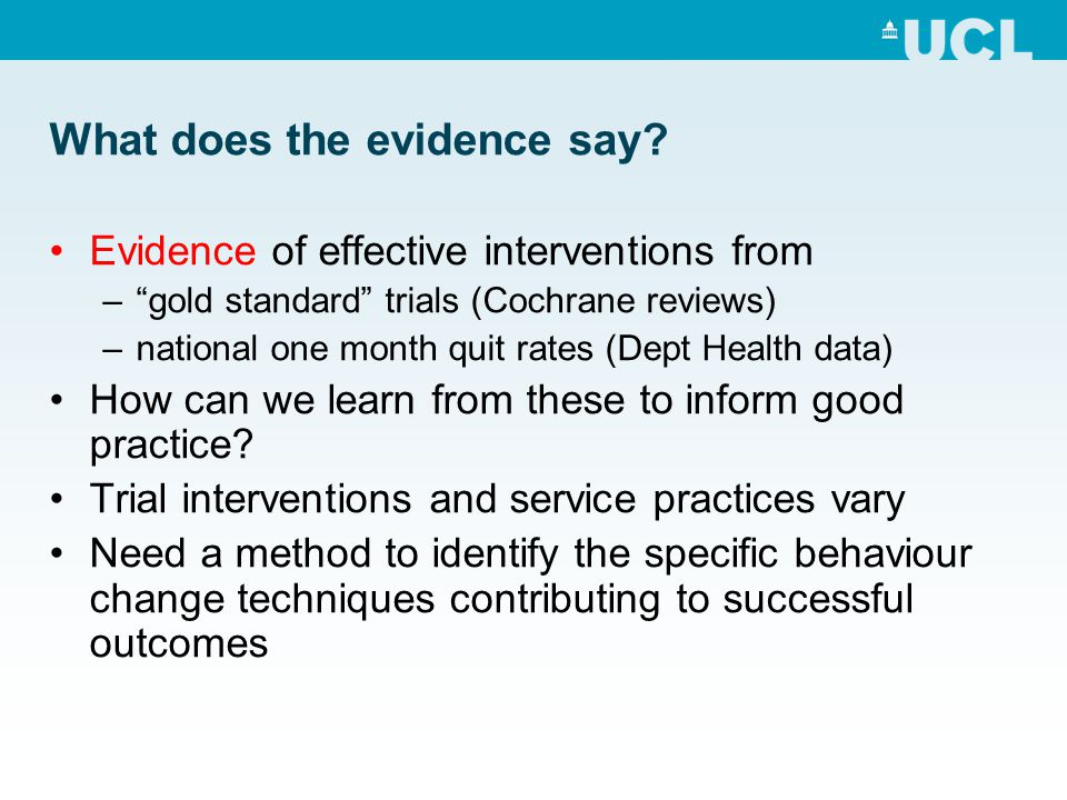 """What does the evidence say? Evidence of effective interventions from –""""gold standard"""" trials (Cochrane reviews) –national one month quit rates (Dept H"""