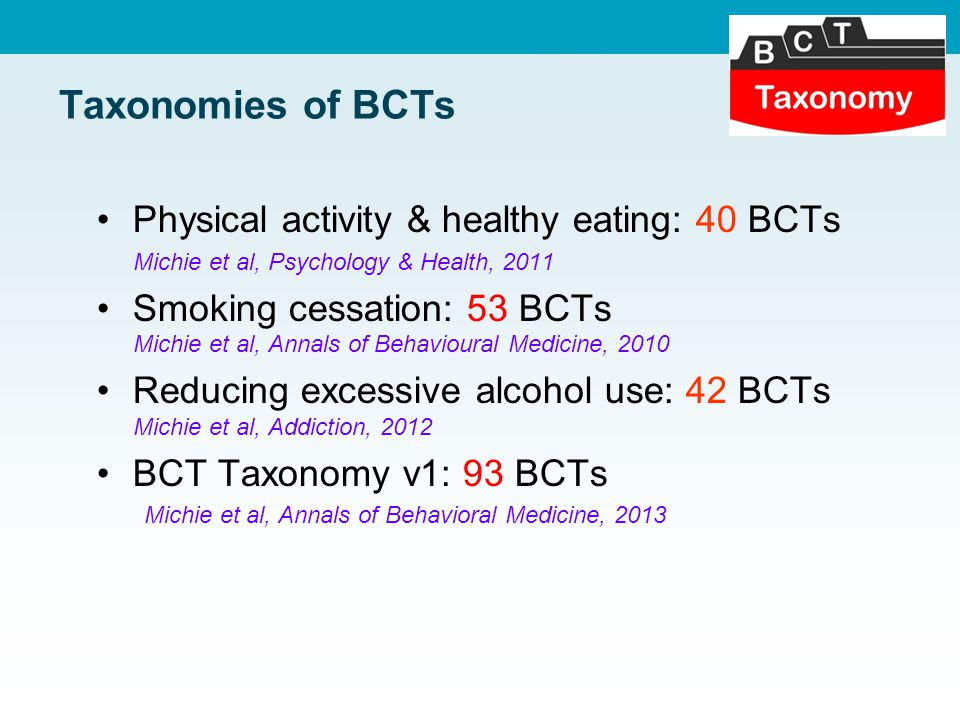Taxonomies of BCTs Physical activity & healthy eating: 40 BCTs Michie et al, Psychology & Health, 2011 Smoking cessation: 53 BCTs Michie et al, Annals of Behavioural Medicine, 2010 Reducing excessive alcohol use: 42 BCTs Michie et al, Addiction, 2012 BCT Taxonomy v1: 93 BCTs Michie et al, Annals of Behavioral Medicine, 2013