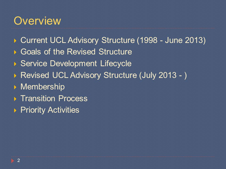 Overview  Current UCL Advisory Structure (1998 - June 2013)  Goals of the Revised Structure  Service Development Lifecycle  Revised UCL Advisory S