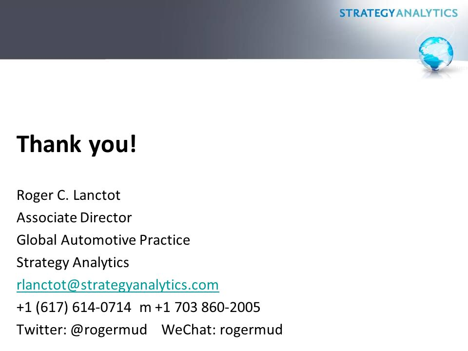 Thank you! Roger C. Lanctot Associate Director Global Automotive Practice Strategy Analytics rlanctot@strategyanalytics.com +1 (617) 614-0714 m +1 703