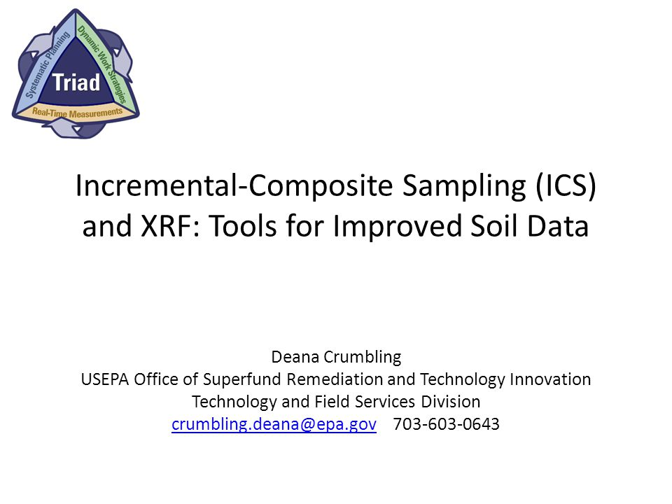 Incremental-Composite Sampling (ICS) and XRF: Tools for Improved Soil Data Deana Crumbling USEPA Office of Superfund Remediation and Technology Innovation Technology and Field Services Division crumbling.deana@epa.govcrumbling.deana@epa.gov 703-603-0643