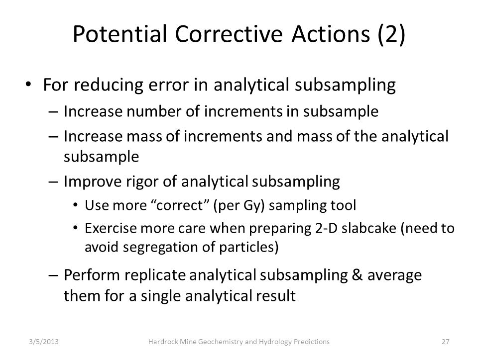 Potential Corrective Actions (2) For reducing error in analytical subsampling – Increase number of increments in subsample – Increase mass of increments and mass of the analytical subsample – Improve rigor of analytical subsampling Use more correct (per Gy) sampling tool Exercise more care when preparing 2-D slabcake (need to avoid segregation of particles) – Perform replicate analytical subsampling & average them for a single analytical result 3/5/201327Hardrock Mine Geochemistry and Hydrology Predictions