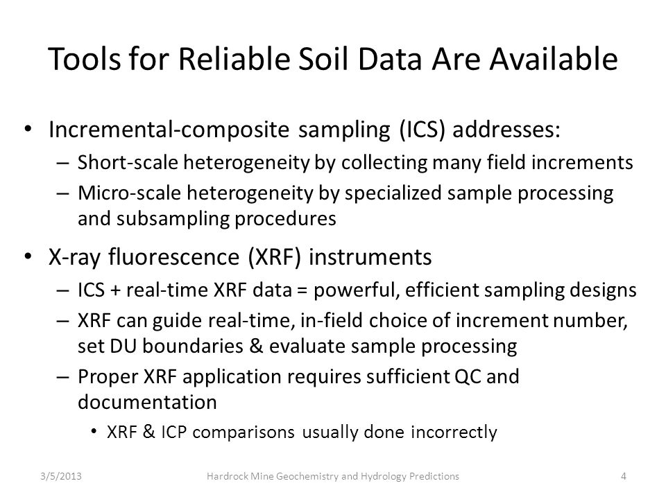 4 Tools for Reliable Soil Data Are Available Incremental-composite sampling (ICS) addresses: – Short-scale heterogeneity by collecting many field increments – Micro-scale heterogeneity by specialized sample processing and subsampling procedures X-ray fluorescence (XRF) instruments – ICS + real-time XRF data = powerful, efficient sampling designs – XRF can guide real-time, in-field choice of increment number, set DU boundaries & evaluate sample processing – Proper XRF application requires sufficient QC and documentation XRF & ICP comparisons usually done incorrectly 3/5/2013Hardrock Mine Geochemistry and Hydrology Predictions