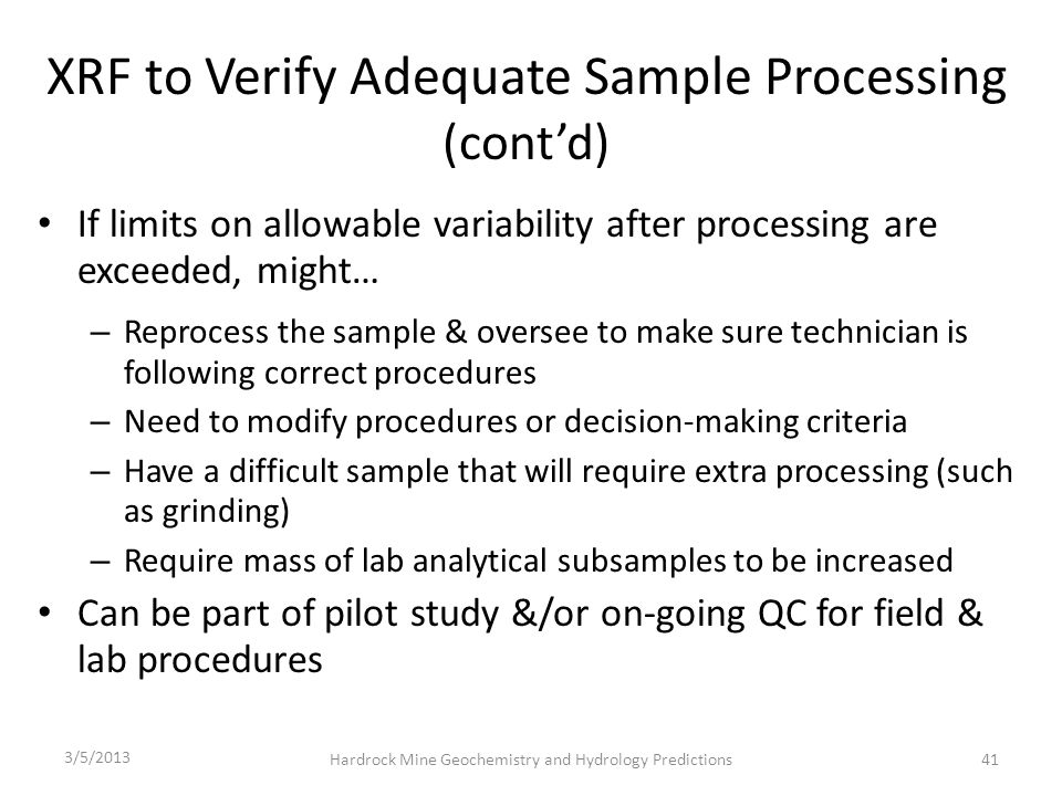 XRF to Verify Adequate Sample Processing (cont'd) If limits on allowable variability after processing are exceeded, might… – Reprocess the sample & oversee to make sure technician is following correct procedures – Need to modify procedures or decision-making criteria – Have a difficult sample that will require extra processing (such as grinding) – Require mass of lab analytical subsamples to be increased Can be part of pilot study &/or on-going QC for field & lab procedures 3/5/2013 Hardrock Mine Geochemistry and Hydrology Predictions41