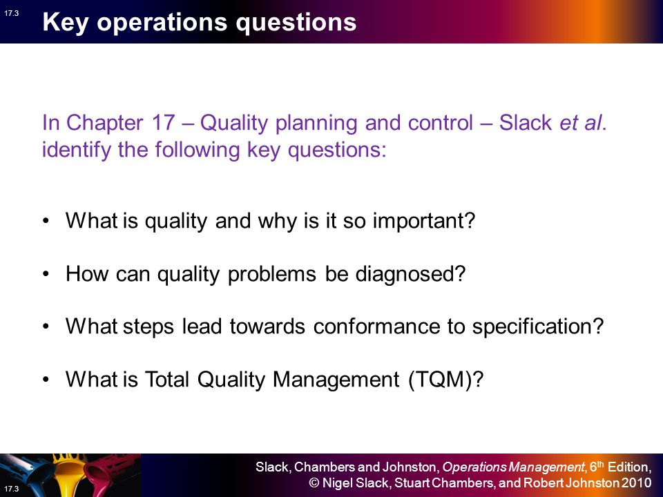 Slack, Chambers and Johnston, Operations Management, 6 th Edition, © Nigel Slack, Stuart Chambers, and Robert Johnston 2010 17.2 Quality management Design Planning and control Operations strategy Improvement The operation supplies… the consistent delivery of products and services at specification or above The market requires… consistent quality of products and services Capacity planning and control