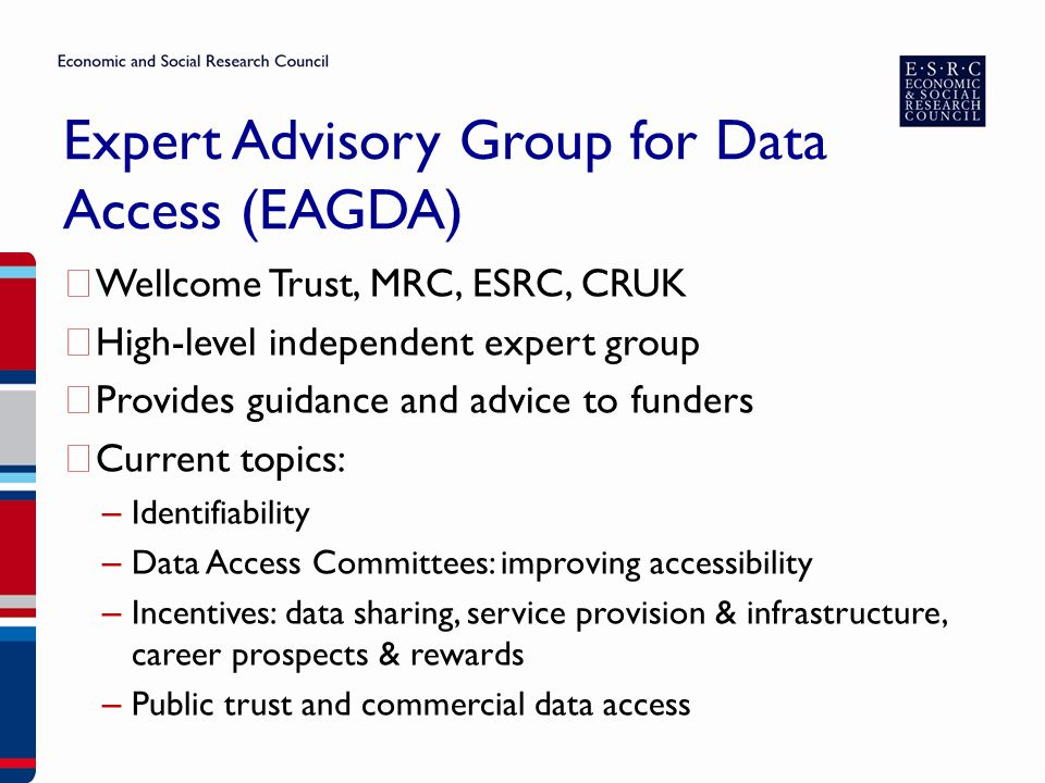 Expert Advisory Group for Data Access (EAGDA) ▶ Wellcome Trust, MRC, ESRC, CRUK ▶ High-level independent expert group ▶ Provides guidance and advice to funders ▶ Current topics: – Identifiability – Data Access Committees: improving accessibility – Incentives: data sharing, service provision & infrastructure, career prospects & rewards – Public trust and commercial data access