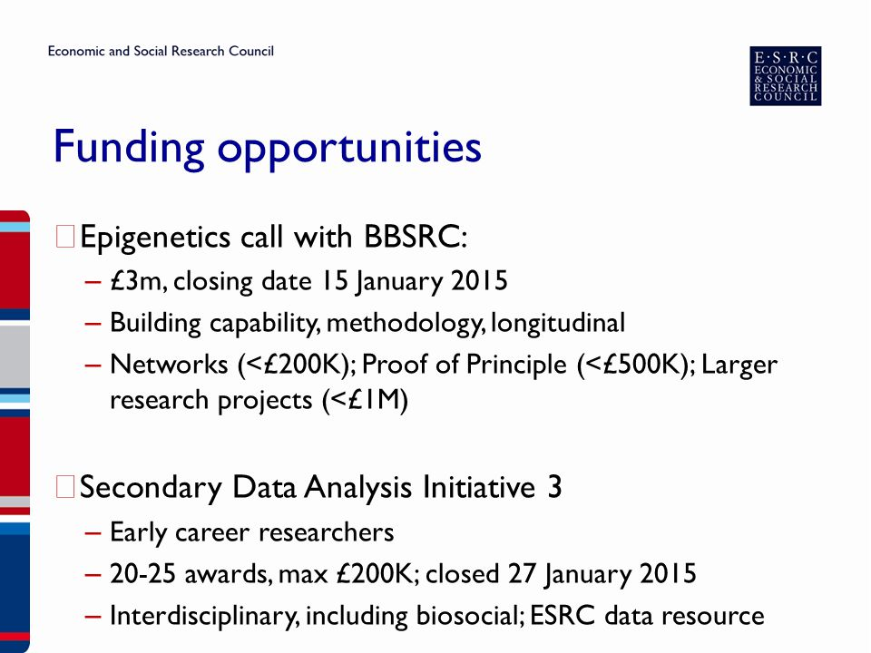 Funding opportunities ▶ Epigenetics call with BBSRC: – £3m, closing date 15 January 2015 – Building capability, methodology, longitudinal – Networks (<£200K); Proof of Principle (<£500K); Larger research projects (<£1M) ▶ Secondary Data Analysis Initiative 3 – Early career researchers – 20-25 awards, max £200K; closed 27 January 2015 – Interdisciplinary, including biosocial; ESRC data resource