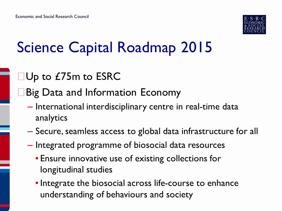 Science Capital Roadmap 2015 ▶ Up to £75m to ESRC ▶ Big Data and Information Economy – International interdisciplinary centre in real-time data analytics – Secure, seamless access to global data infrastructure for all – Integrated programme of biosocial data resources ▪ Ensure innovative use of existing collections for longitudinal studies ▪ Integrate the biosocial across life-course to enhance understanding of behaviours and society