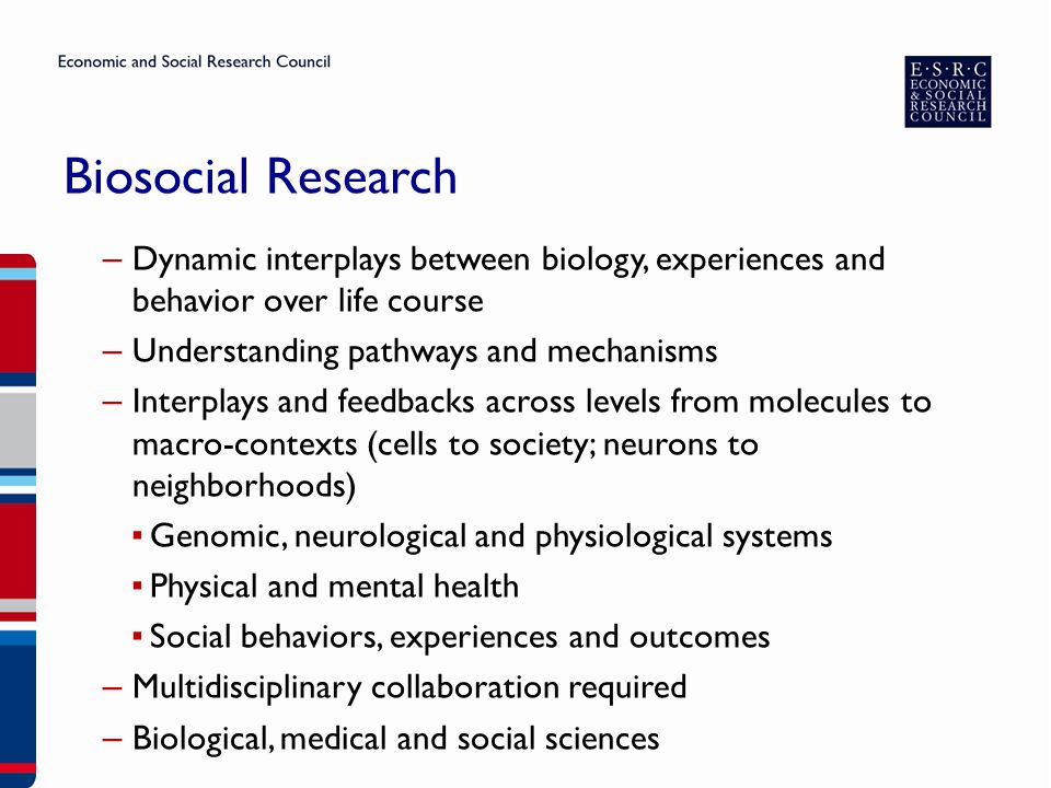 ESRC Commitment ▶ Enabling innovative research using rich data sources ▶ Investing to enable biosocial research over several years ▶ Interdisciplinary research requires collaboration – Across disciplines and funders – Across nations ▶ Ensuring scientific quality, impact and high ethical standards ▶ Framework developed to ensure greater coherence in achieving goals