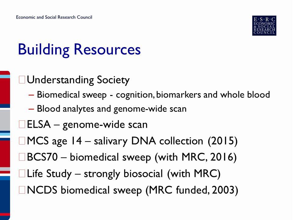 Building Resources ▶ Understanding Society – Biomedical sweep - cognition, biomarkers and whole blood – Blood analytes and genome-wide scan ▶ ELSA – genome-wide scan ▶ MCS age 14 – salivary DNA collection (2015) ▶ BCS70 – biomedical sweep (with MRC, 2016) ▶ Life Study – strongly biosocial (with MRC) ▶ NCDS biomedical sweep (MRC funded, 2003)