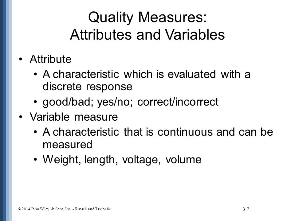 Quality Measures: Attributes and Variables Attribute A characteristic which is evaluated with a discrete response good/bad; yes/no; correct/incorrect