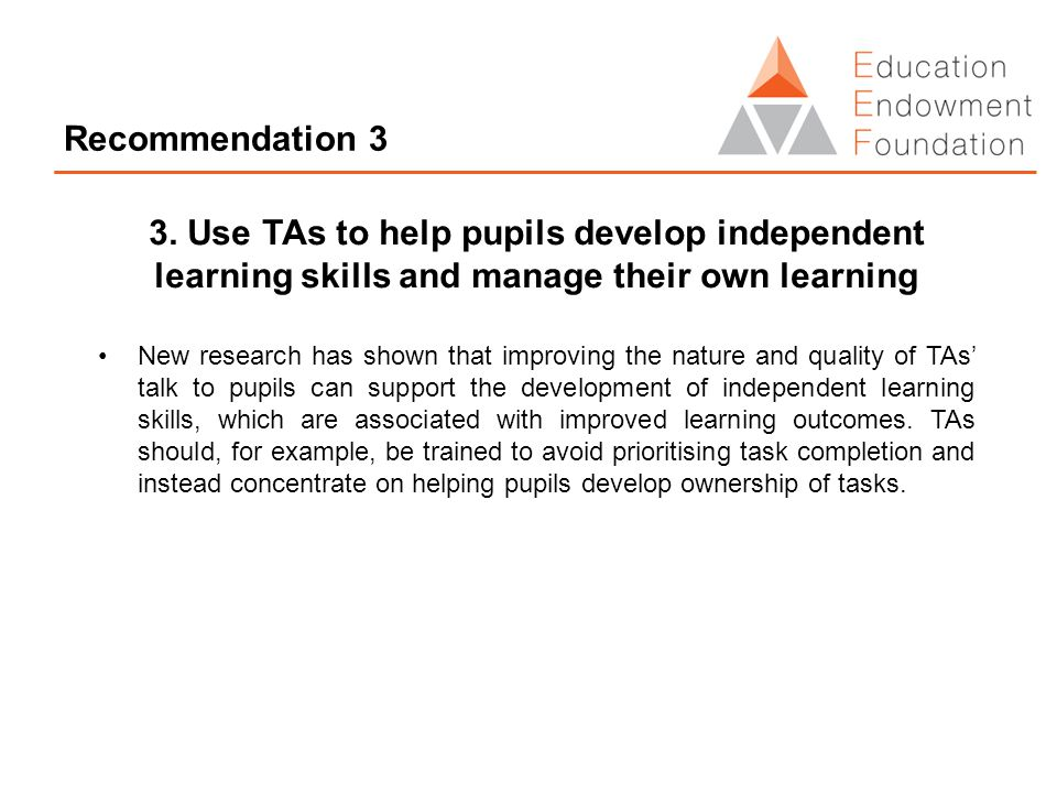 Recommendation 3 3. Use TAs to help pupils develop independent learning skills and manage their own learning New research has shown that improving the