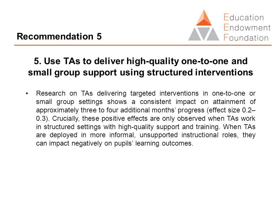 Recommendation 5 5. Use TAs to deliver high-quality one-to-one and small group support using structured interventions Research on TAs delivering targe