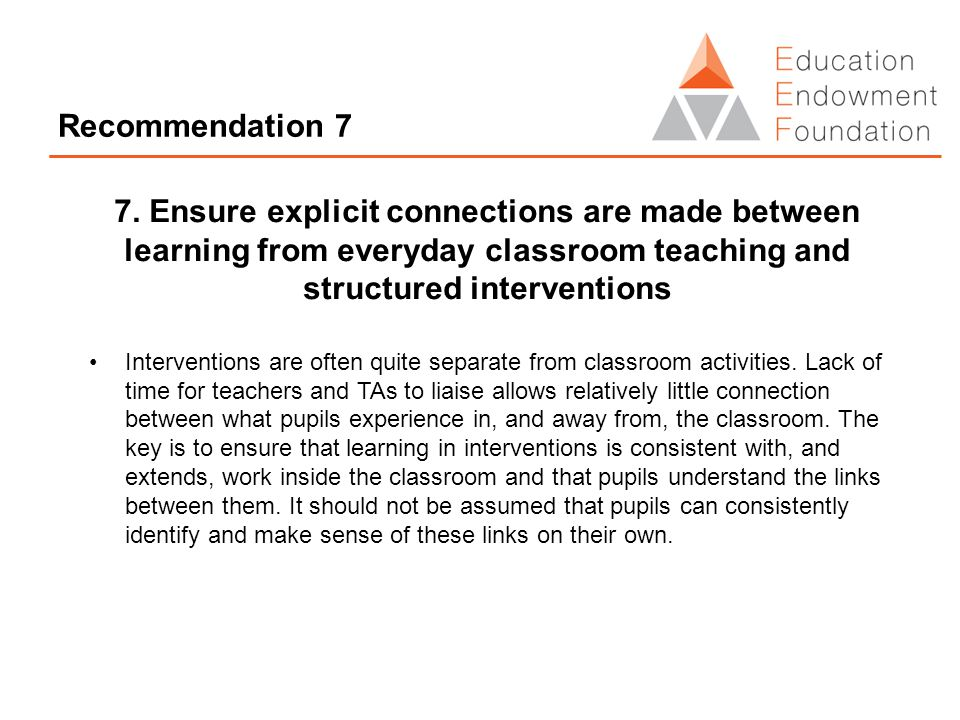 Recommendation 7 7. Ensure explicit connections are made between learning from everyday classroom teaching and structured interventions Interventions