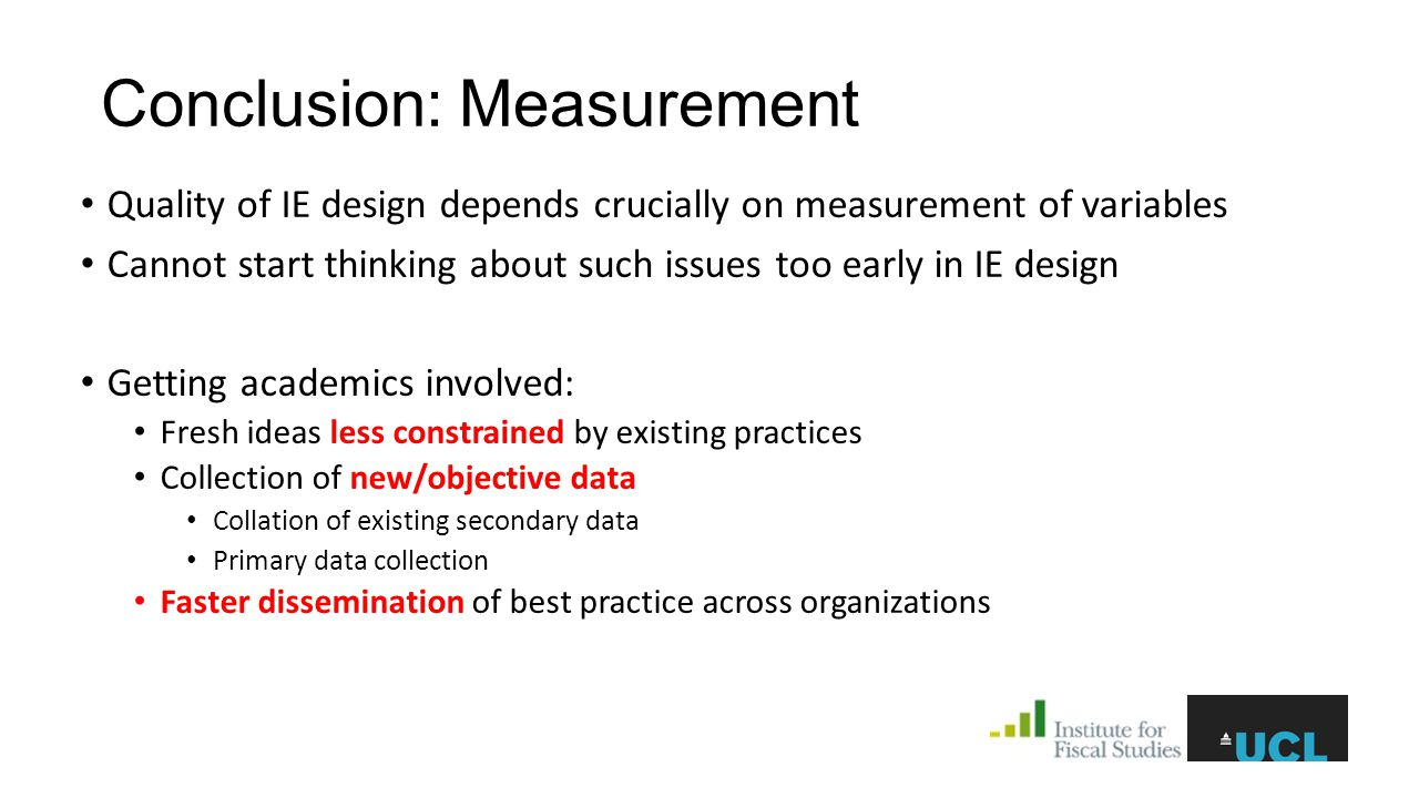 Conclusion: Measurement Quality of IE design depends crucially on measurement of variables Cannot start thinking about such issues too early in IE design Getting academics involved: Fresh ideas less constrained by existing practices Collection of new/objective data Collation of existing secondary data Primary data collection Faster dissemination of best practice across organizations