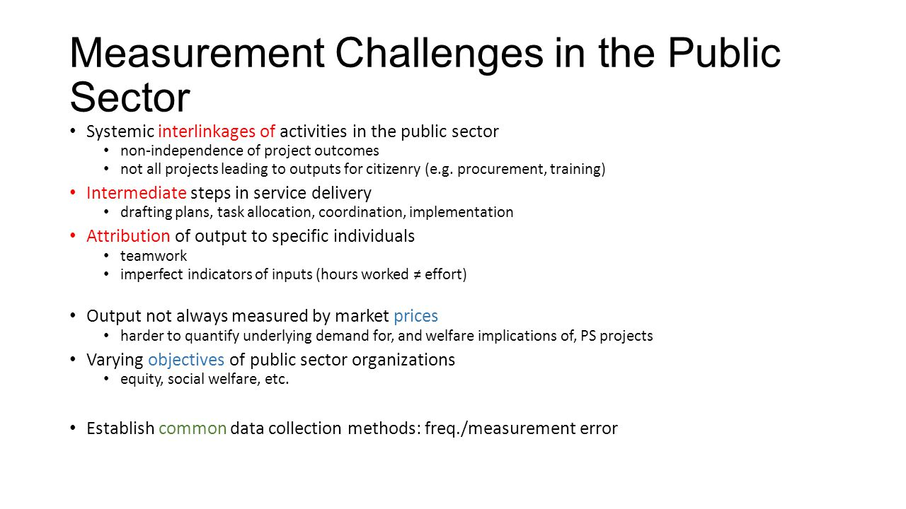 Measurement Challenges in the Public Sector Systemic interlinkages of activities in the public sector non-independence of project outcomes not all projects leading to outputs for citizenry (e.g.