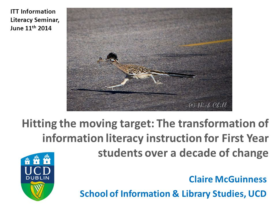 Hitting the moving target: The transformation of information literacy instruction for First Year students over a decade of change Claire McGuinness School of Information & Library Studies, UCD ITT Information Literacy Seminar, June 11 th 2014