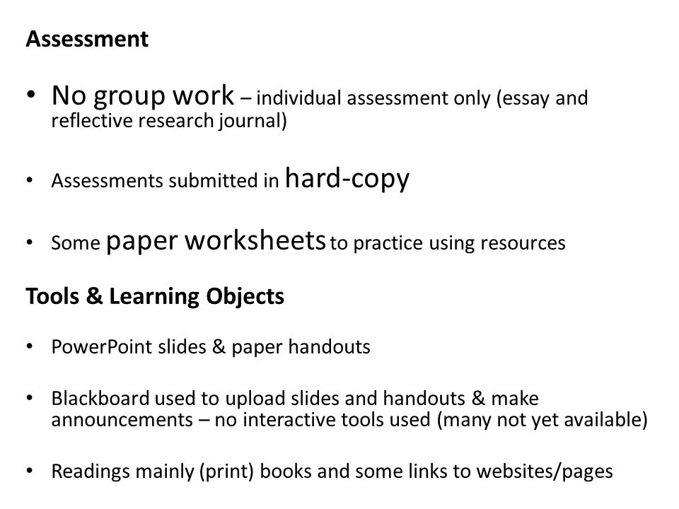 Assessment No group work – individual assessment only (essay and reflective research journal) Assessments submitted in hard-copy Some paper worksheets to practice using resources Tools & Learning Objects PowerPoint slides & paper handouts Blackboard used to upload slides and handouts & make announcements – no interactive tools used (many not yet available) Readings mainly (print) books and some links to websites/pages