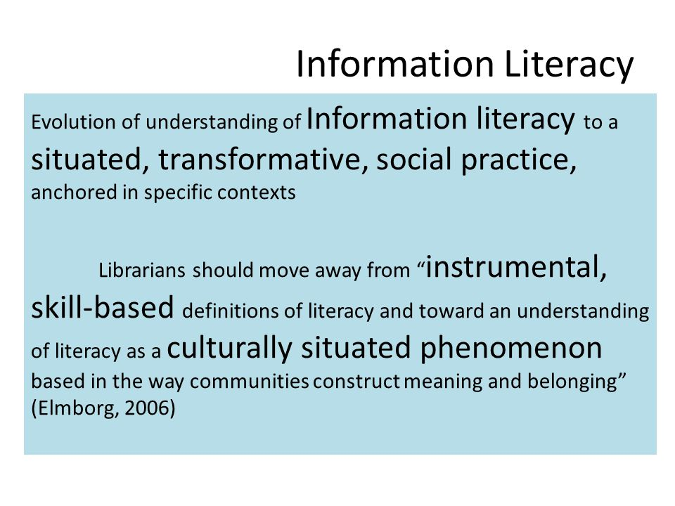 Information Literacy Evolution of understanding of Information literacy to a situated, transformative, social practice, anchored in specific contexts