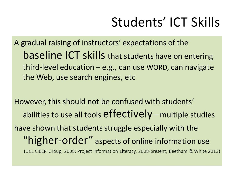 Students' ICT Skills A gradual raising of instructors' expectations of the baseline ICT skills that students have on entering third-level education – e.g., can use WORD, can navigate the Web, use search engines, etc However, this should not be confused with students' abilities to use all tools effectively – multiple studies have shown that students struggle especially with the higher-order aspects of online information use (UCL CIBER Group, 2008; Project Information Literacy, 2008-present; Beetham & White 2013)