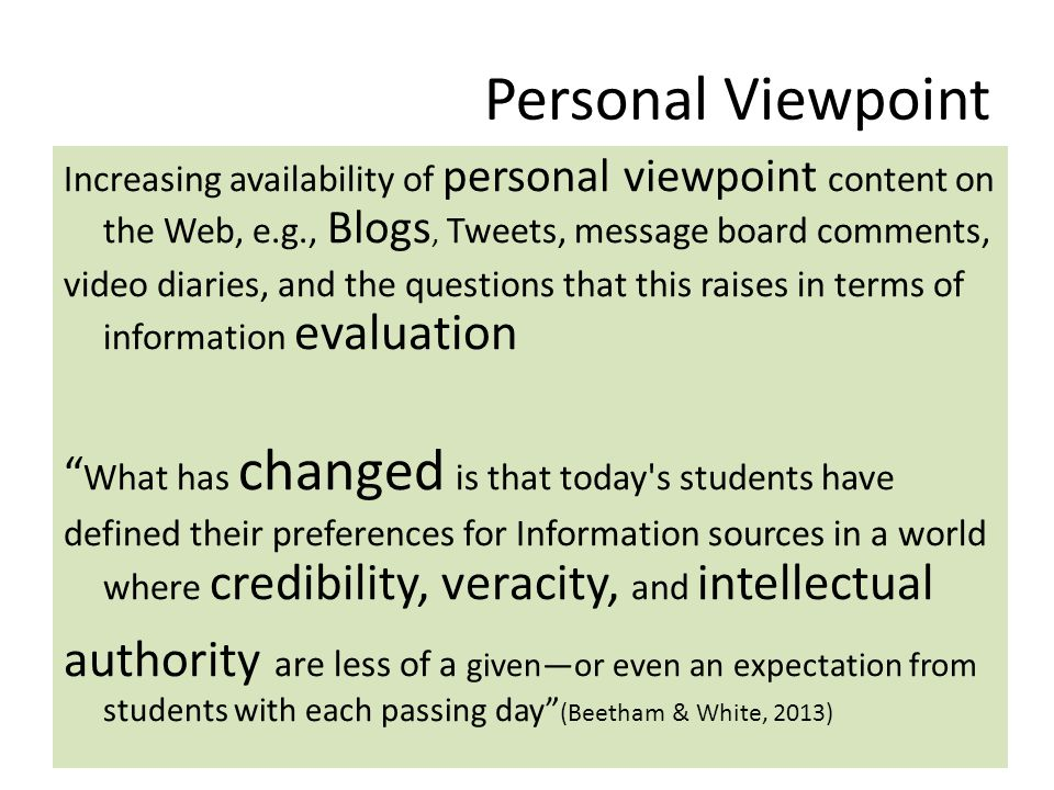 Personal Viewpoint Increasing availability of personal viewpoint content on the Web, e.g., Blogs, Tweets, message board comments, video diaries, and the questions that this raises in terms of information evaluation What has changed is that today s students have defined their preferences for Information sources in a world where credibility, veracity, and intellectual authority are less of a given—or even an expectation from students with each passing day (Beetham & White, 2013)