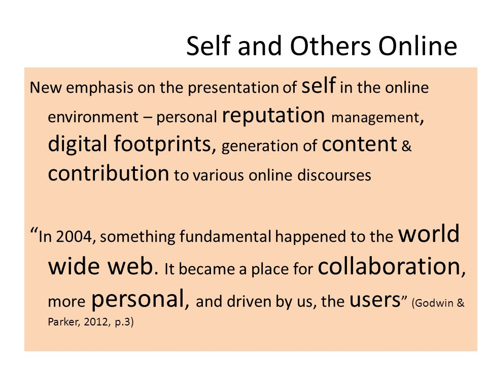 Self and Others Online New emphasis on the presentation of self in the online environment – personal reputation management, digital footprints, generation of content & contribution to various online discourses In 2004, something fundamental happened to the world wide web.