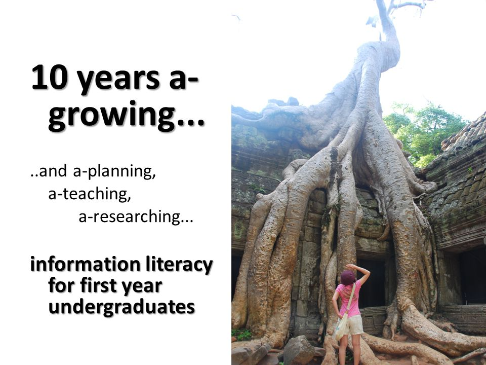 10 years a- growing.....and a-planning, a-teaching, a-researching... information literacy for first year undergraduates