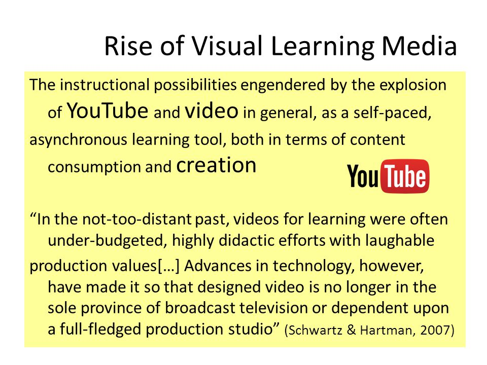 Rise of Visual Learning Media The instructional possibilities engendered by the explosion of YouTube and video in general, as a self-paced, asynchronous learning tool, both in terms of content consumption and creation In the not-too-distant past, videos for learning were often under-budgeted, highly didactic efforts with laughable production values[…] Advances in technology, however, have made it so that designed video is no longer in the sole province of broadcast television or dependent upon a full-fledged production studio (Schwartz & Hartman, 2007)