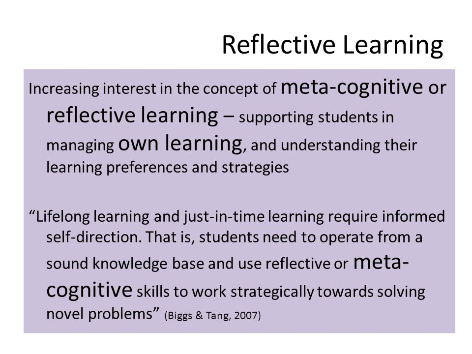 Reflective Learning Increasing interest in the concept of meta-cognitive or reflective learning – supporting students in managing own learning, and un