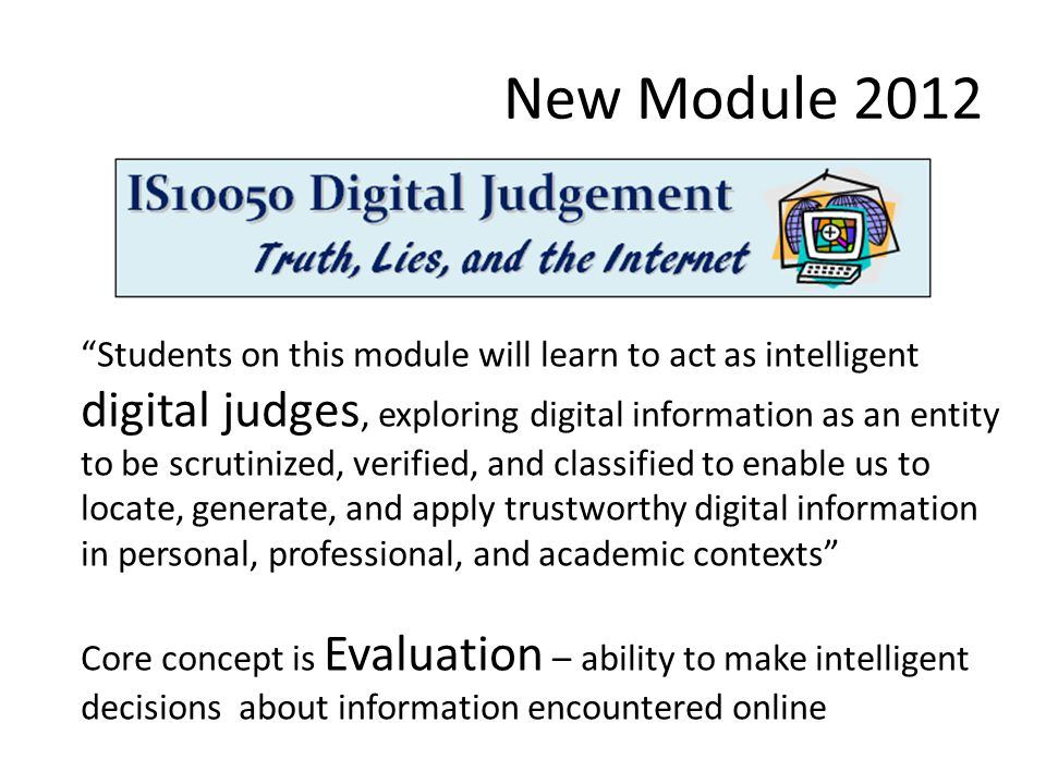 New Module 2012 Students on this module will learn to act as intelligent digital judges, exploring digital information as an entity to be scrutinized, verified, and classified to enable us to locate, generate, and apply trustworthy digital information in personal, professional, and academic contexts Core concept is Evaluation – ability to make intelligent decisions about information encountered online
