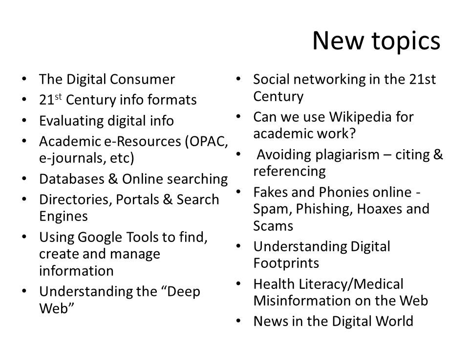 New topics The Digital Consumer 21 st Century info formats Evaluating digital info Academic e-Resources (OPAC, e-journals, etc) Databases & Online searching Directories, Portals & Search Engines Using Google Tools to find, create and manage information Understanding the Deep Web Social networking in the 21st Century Can we use Wikipedia for academic work.