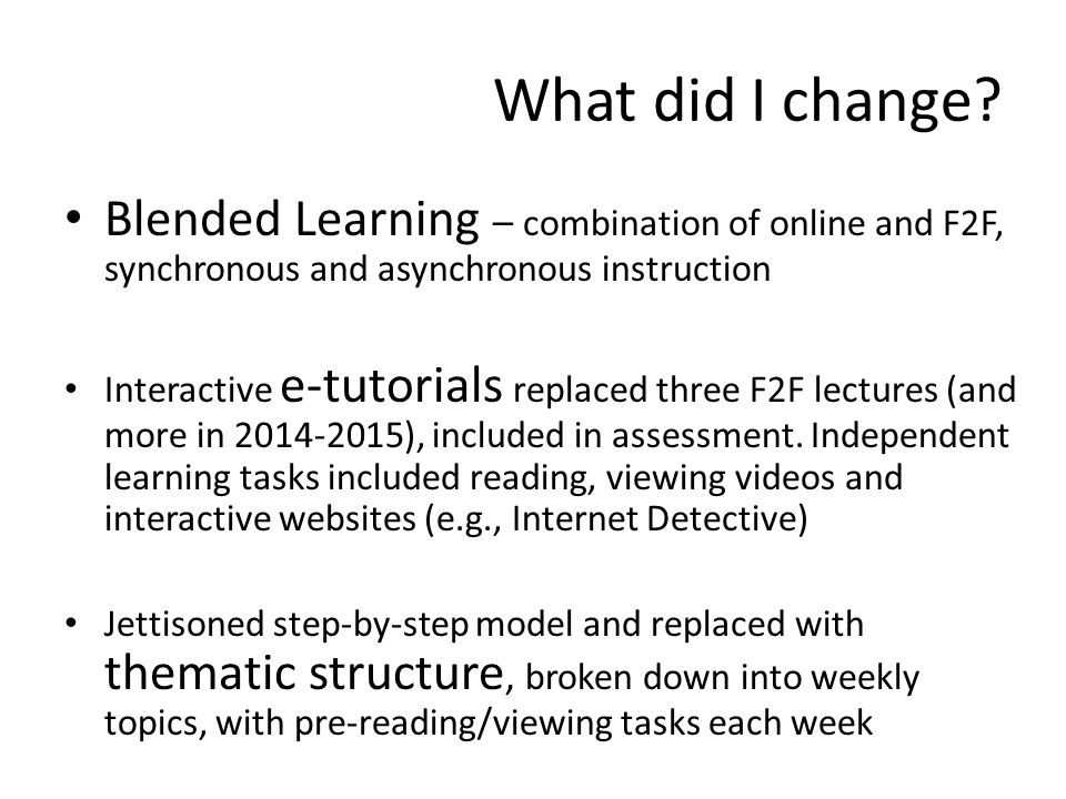What did I change? Blended Learning – combination of online and F2F, synchronous and asynchronous instruction Interactive e-tutorials replaced three F