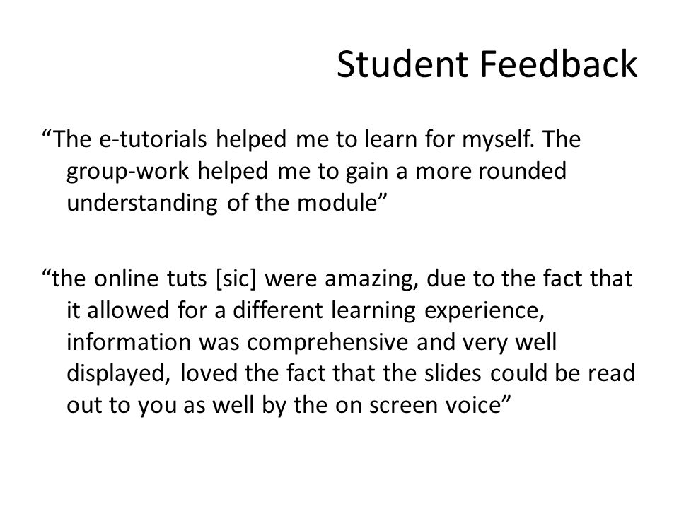 """Student Feedback """"The e-tutorials helped me to learn for myself. The group-work helped me to gain a more rounded understanding of the module"""" """"the onl"""