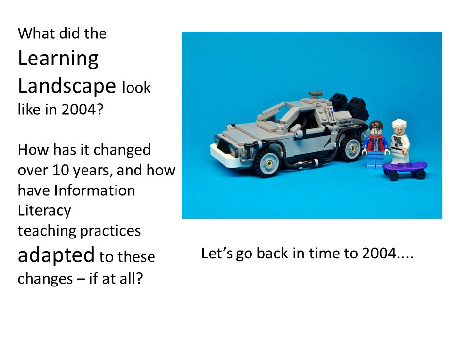 What did the Learning Landscape look like in 2004? How has it changed over 10 years, and how have Information Literacy teaching practices adapted to t