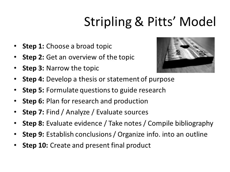 Stripling & Pitts' Model Step 1: Choose a broad topic Step 2: Get an overview of the topic Step 3: Narrow the topic Step 4: Develop a thesis or statement of purpose Step 5: Formulate questions to guide research Step 6: Plan for research and production Step 7: Find / Analyze / Evaluate sources Step 8: Evaluate evidence / Take notes / Compile bibliography Step 9: Establish conclusions / Organize info.
