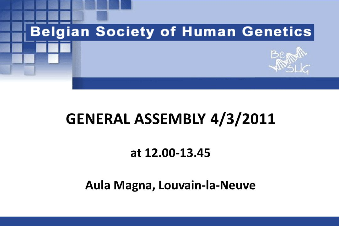 GENERAL ASSEMBLY 4/3/2011 at 12.00-13.45 Aula Magna, Louvain-la-Neuve Belgian Society of Human Genetics