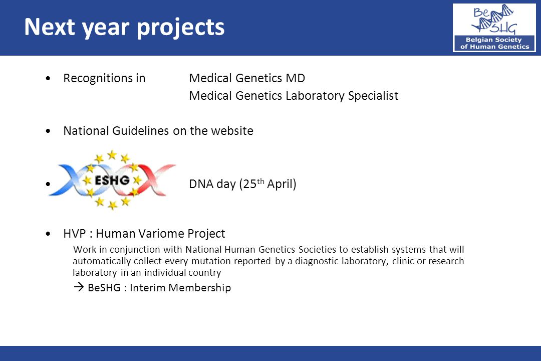 Recognitions in Medical Genetics MD Medical Genetics Laboratory Specialist National Guidelines on the website DNA day (25 th April) HVP : Human Variome Project Work in conjunction with National Human Genetics Societies to establish systems that will automatically collect every mutation reported by a diagnostic laboratory, clinic or research laboratory in an individual country  BeSHG : Interim Membership Next year projects