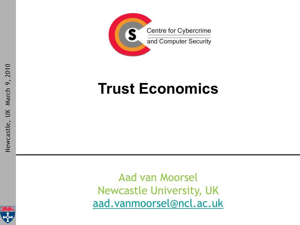 Trust Economics Newcastle, UK March 9, 2010 Aad van Moorsel Newcastle University, UK aad.vanmoorsel@ncl.ac.uk