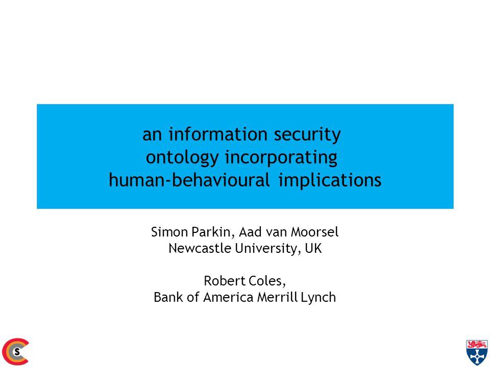 an information security ontology incorporating human-behavioural implications Simon Parkin, Aad van Moorsel Newcastle University, UK Robert Coles, Bank of America Merrill Lynch