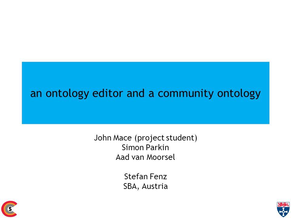 an ontology editor and a community ontology John Mace (project student) Simon Parkin Aad van Moorsel Stefan Fenz SBA, Austria