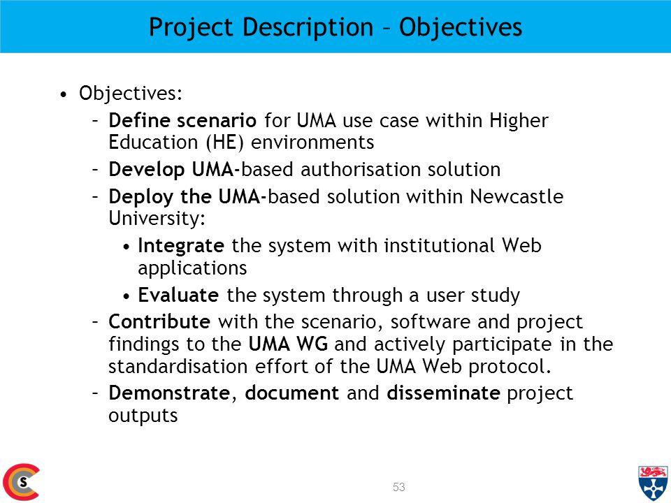Project Description – Objectives Objectives: –Define scenario for UMA use case within Higher Education (HE) environments –Develop UMA-based authorisat