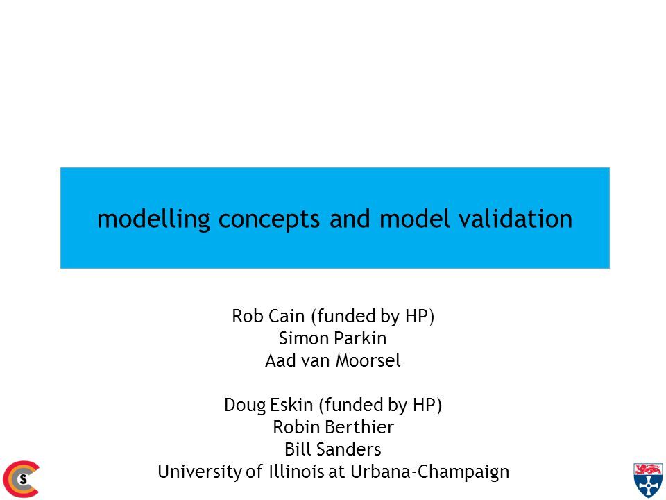 modelling concepts and model validation Rob Cain (funded by HP) Simon Parkin Aad van Moorsel Doug Eskin (funded by HP) Robin Berthier Bill Sanders Uni