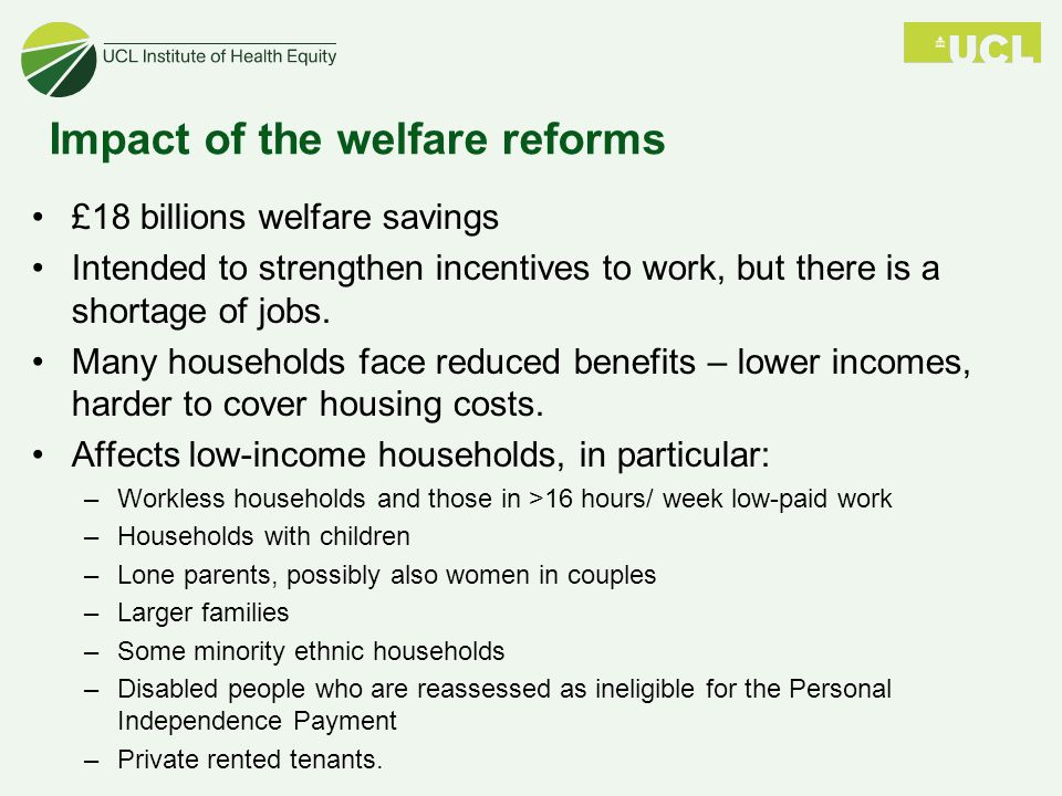 Impact of the welfare reforms £18 billions welfare savings Intended to strengthen incentives to work, but there is a shortage of jobs. Many households