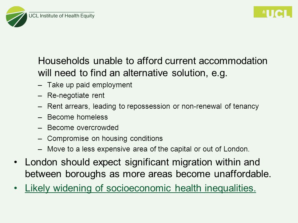 Households unable to afford current accommodation will need to find an alternative solution, e.g. –Take up paid employment –Re-negotiate rent –Rent ar